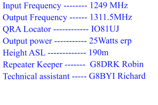 Input Frequency -------- 1249 MHz  Output Frequency ------ 1311.5MHz  QRA Locator ------------ IO81UJ  Output power ----------- 25Watts erp  Height ASL ------------- 190m  Repeater Keeper -------  G8DRK Robin  Technical assistant ----- G8BYI Richard